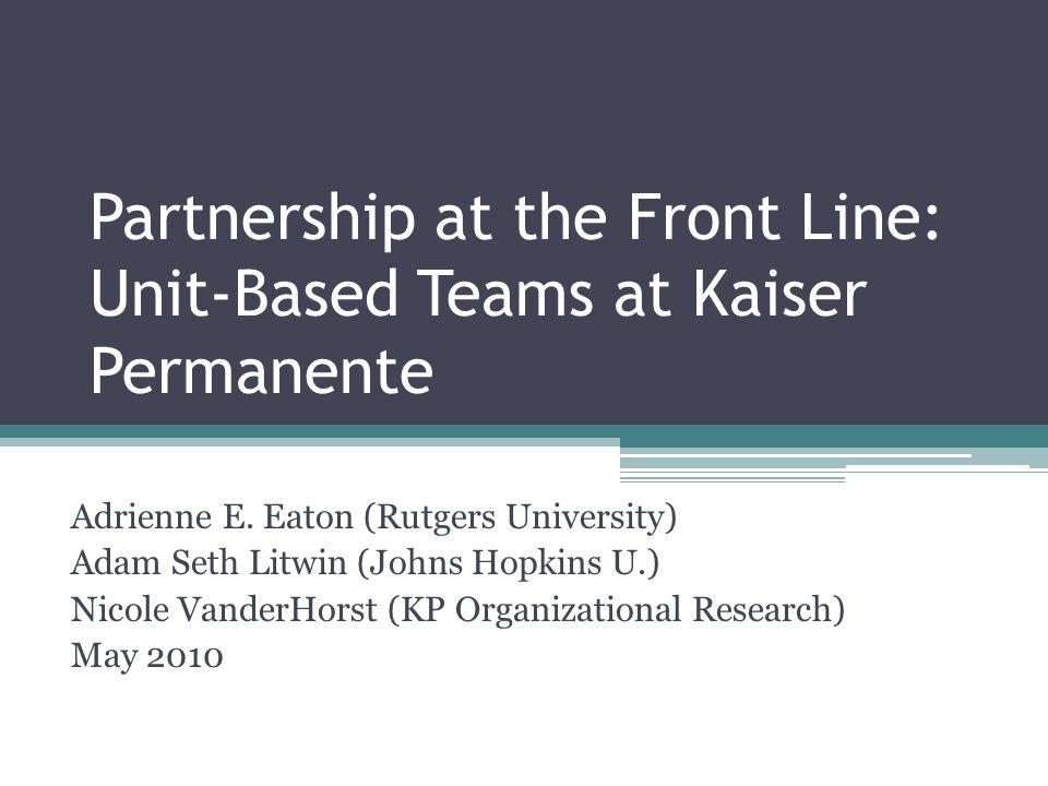 Partnership at the Front Line: Unit-Based Teams at Kaiser Permanente Adrienne E. Eaton (Rutgers University) Adam Seth Litwin (Johns Hopkins U.) Nicole
