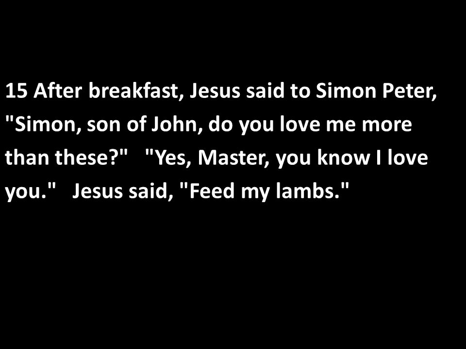 15 After breakfast, Jesus said to Simon Peter, Simon, son of John, do you love me more than these? Yes, Master, you know I love you. Jesus said, Feed my lambs.