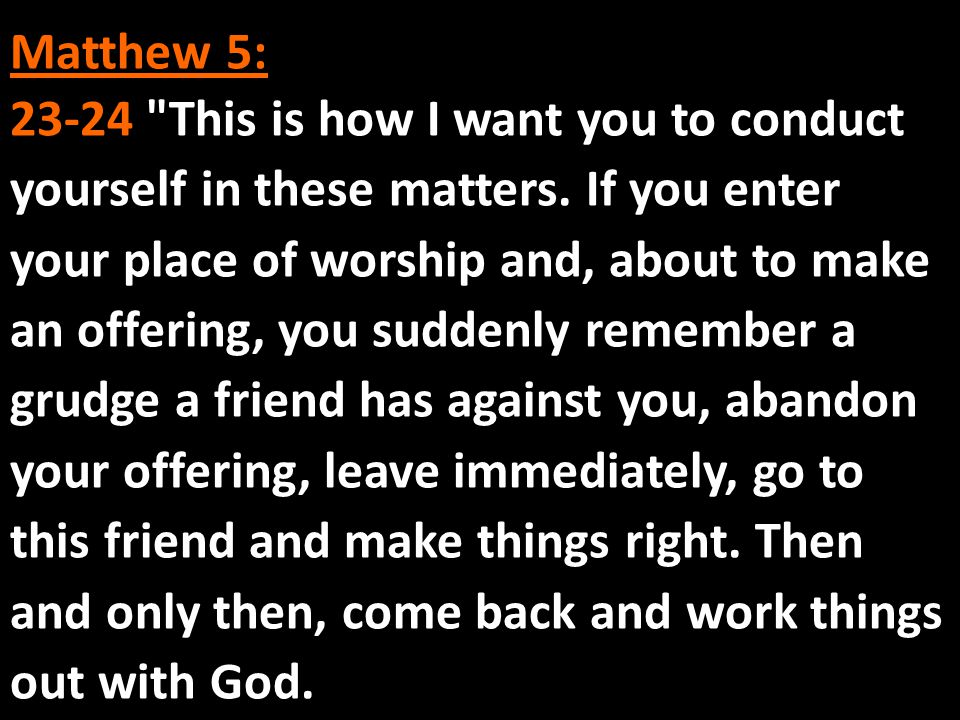 Matthew 5: 23-24 This is how I want you to conduct yourself in these matters.