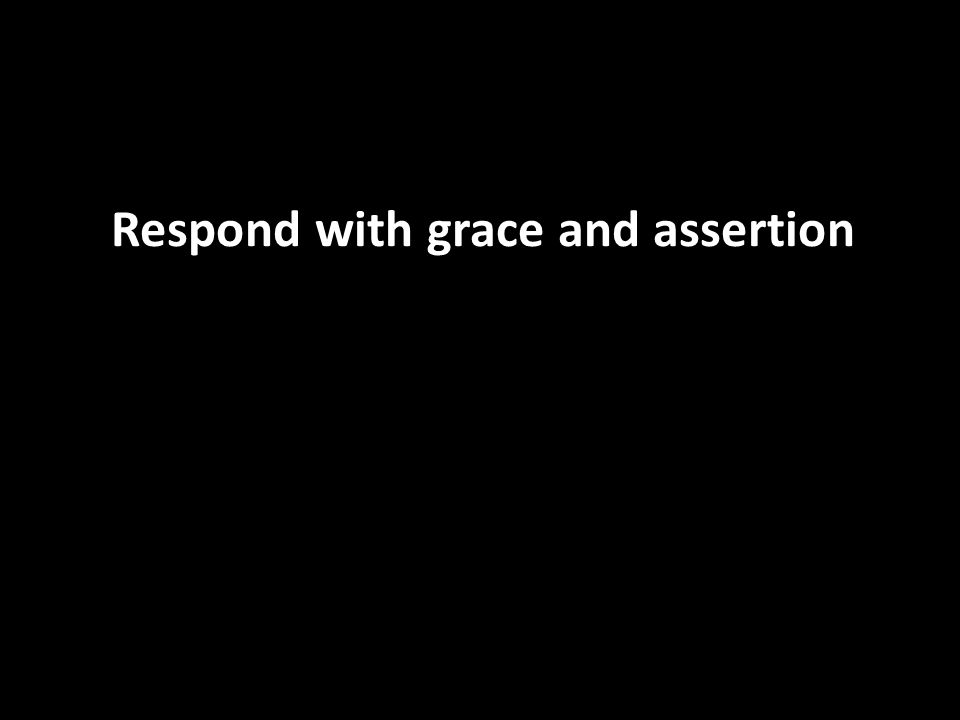 Respond with grace and assertion