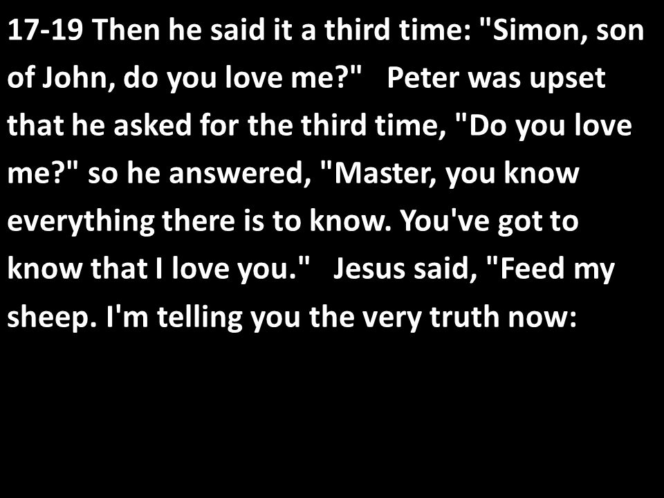 17-19 Then he said it a third time: Simon, son of John, do you love me Peter was upset that he asked for the third time, Do you love me so he answered, Master, you know everything there is to know.