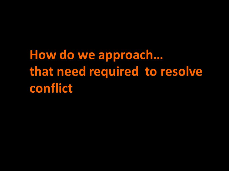 How do we approach… that need required to resolve conflict