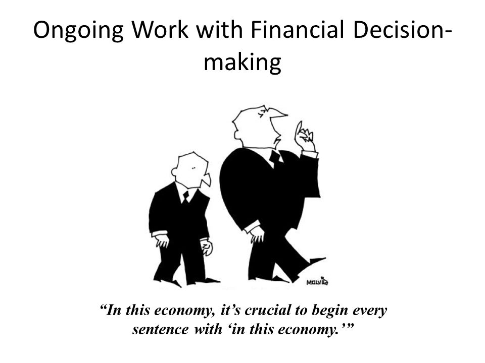 Ongoing Work with Financial Decision- making In this economy, it's crucial to begin every sentence with 'in this economy.'