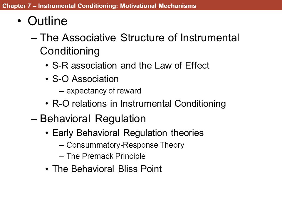 Chapter 7 – Instrumental Conditioning: Motivational Mechanisms Outline –The Associative Structure of Instrumental Conditioning S-R association and the