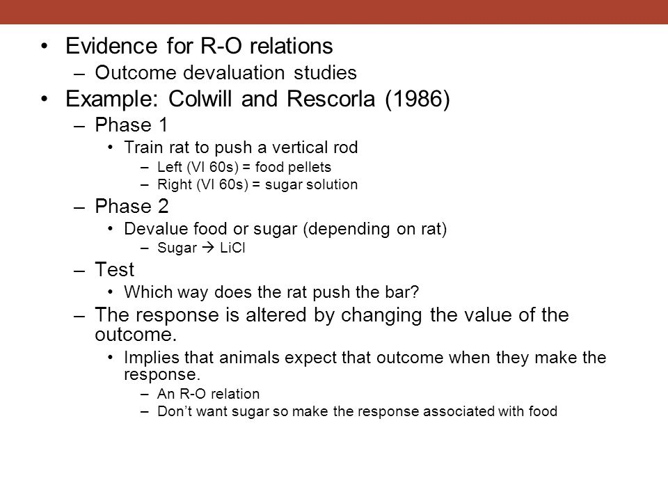 Evidence for R-O relations –Outcome devaluation studies Example: Colwill and Rescorla (1986) –Phase 1 Train rat to push a vertical rod –Left (VI 60s)