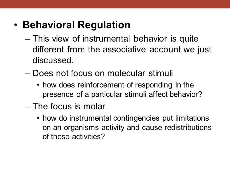Behavioral Regulation –This view of instrumental behavior is quite different from the associative account we just discussed. –Does not focus on molecu