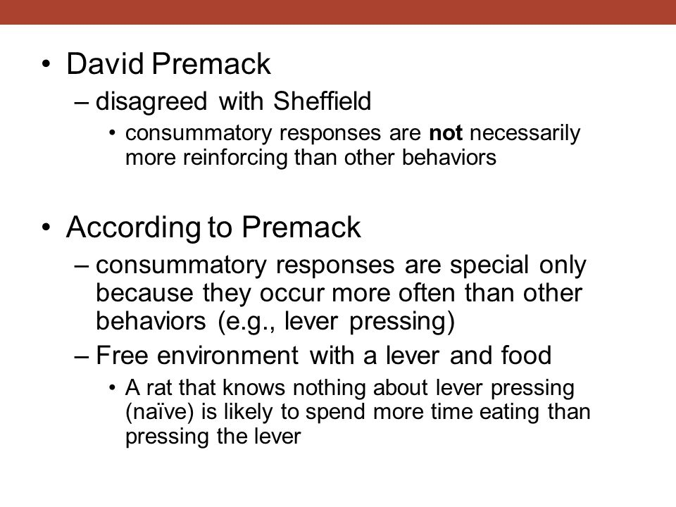David Premack –disagreed with Sheffield consummatory responses are not necessarily more reinforcing than other behaviors According to Premack –consumm