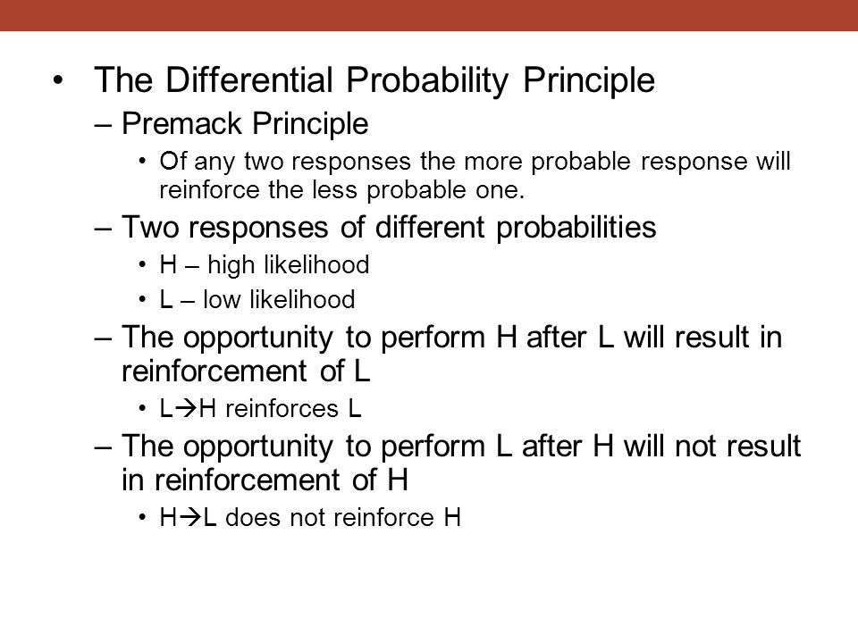 The Differential Probability Principle –Premack Principle Of any two responses the more probable response will reinforce the less probable one. –Two r