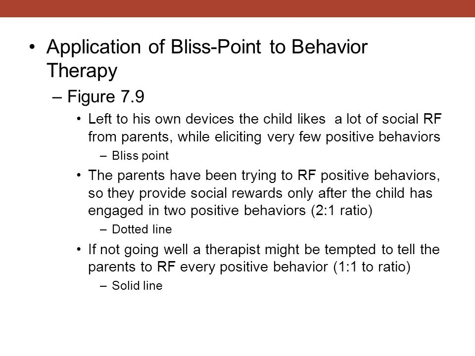 Application of Bliss-Point to Behavior Therapy –Figure 7.9 Left to his own devices the child likes a lot of social RF from parents, while eliciting ve