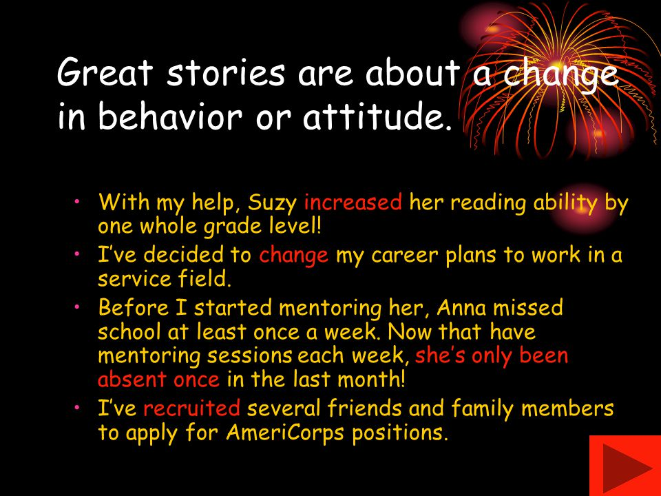 Great stories are about a change in behavior or attitude.