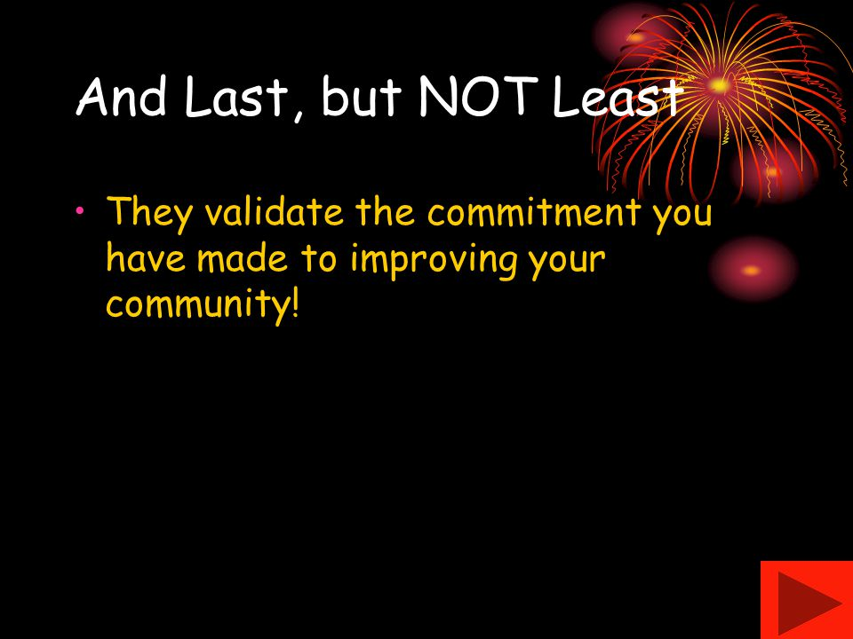 And Last, but NOT Least They validate the commitment you have made to improving your community!