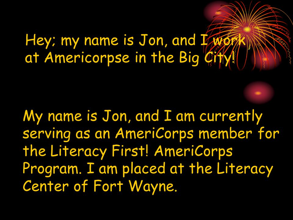 Hey; my name is Jon, and I work at Americorpse in the Big City.
