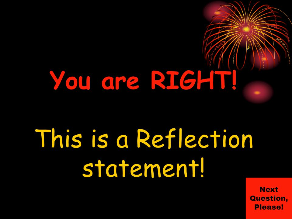 You are RIGHT! This is a Reflection statement! Next Question, Please!