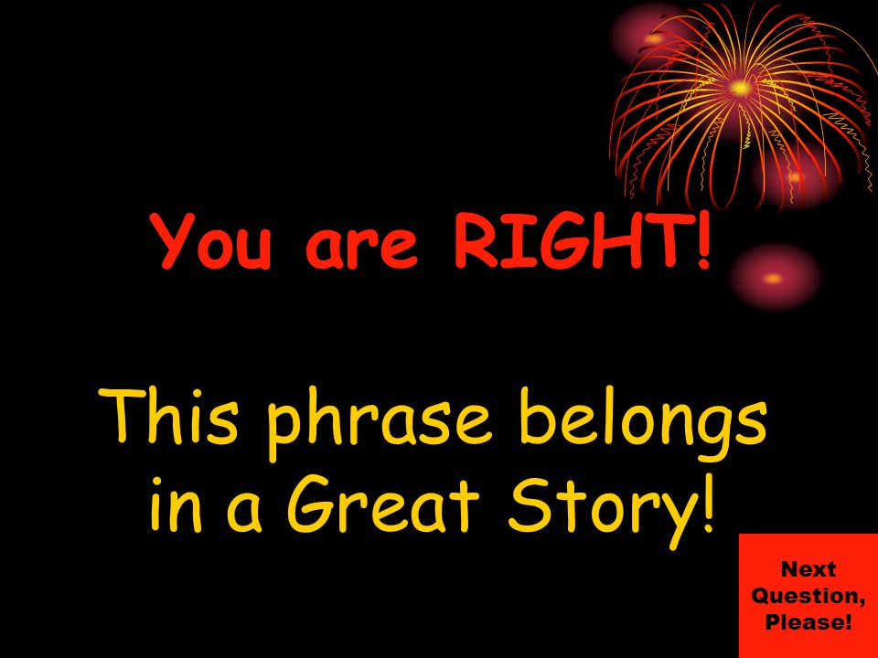 You are RIGHT! This phrase belongs in a Great Story! Next Question, Please!