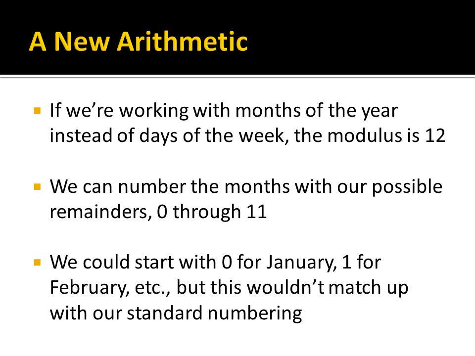  If we're working with months of the year instead of days of the week, the modulus is 12  We can number the months with our possible remainders, 0 through 11  We could start with 0 for January, 1 for February, etc., but this wouldn't match up with our standard numbering