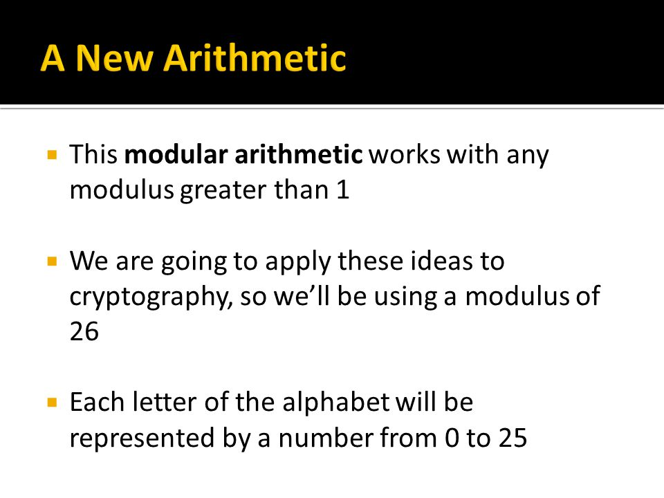  This modular arithmetic works with any modulus greater than 1  We are going to apply these ideas to cryptography, so we'll be using a modulus of 26  Each letter of the alphabet will be represented by a number from 0 to 25