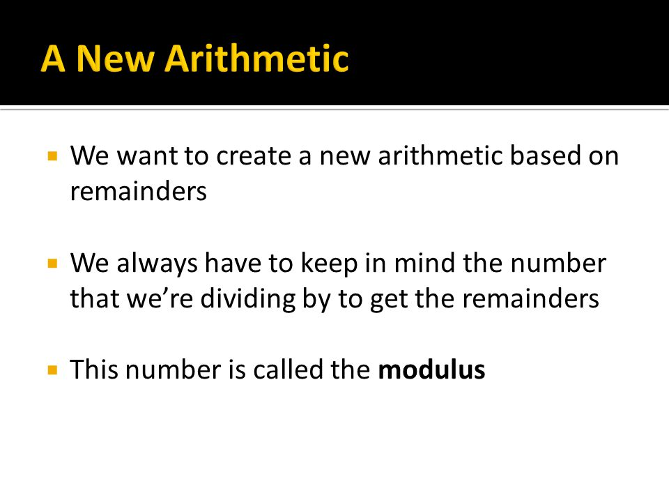  We want to create a new arithmetic based on remainders  We always have to keep in mind the number that we're dividing by to get the remainders  This number is called the modulus