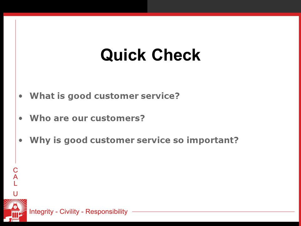 Quick Check What is good customer service? Who are our customers? Why is good customer service so important?