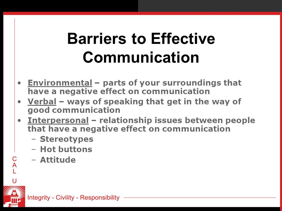 Barriers to Effective Communication Environmental – parts of your surroundings that have a negative effect on communication Verbal – ways of speaking