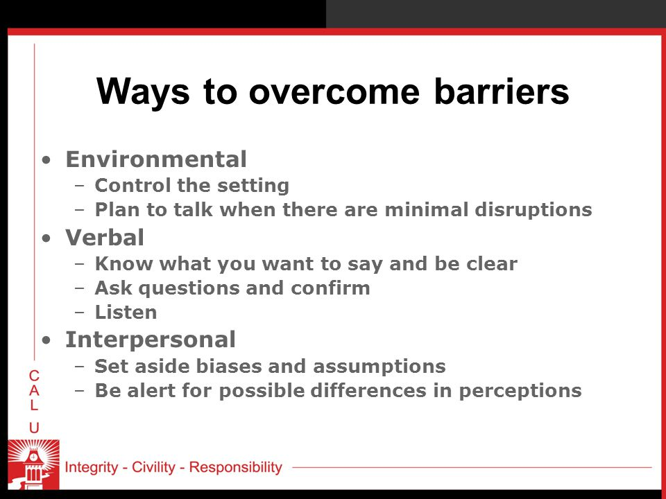 Ways to overcome barriers Environmental –Control the setting –Plan to talk when there are minimal disruptions Verbal –Know what you want to say and be