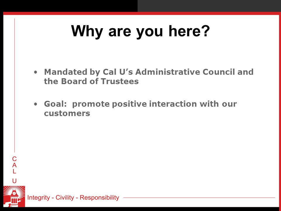 Why are you here? Mandated by Cal U's Administrative Council and the Board of Trustees Goal: promote positive interaction with our customers