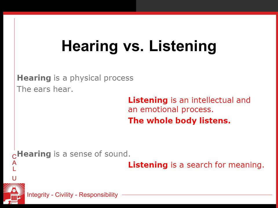 Hearing vs. Listening Hearing is a physical process The ears hear. Listening is an intellectual and an emotional process. The whole body listens. Hear
