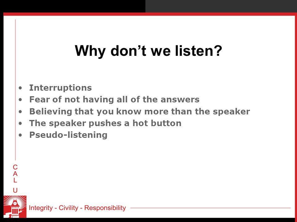 Why don't we listen? Interruptions Fear of not having all of the answers Believing that you know more than the speaker The speaker pushes a hot button