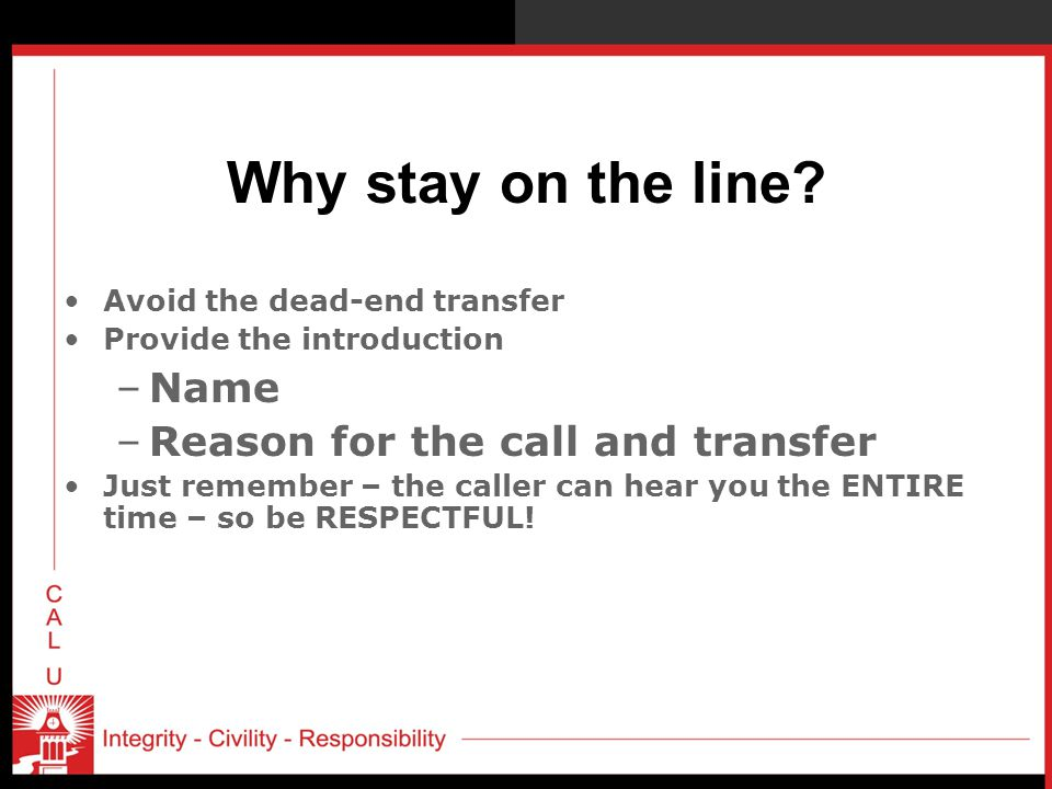 Why stay on the line? Avoid the dead-end transfer Provide the introduction –Name –Reason for the call and transfer Just remember – the caller can hear