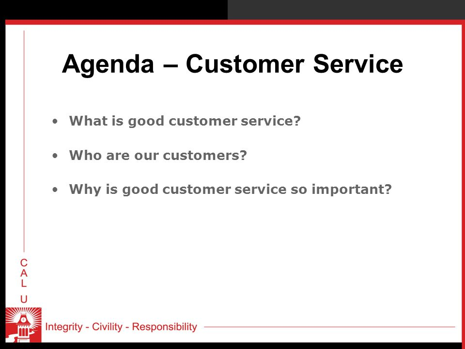 Agenda – Customer Service What is good customer service? Who are our customers? Why is good customer service so important?