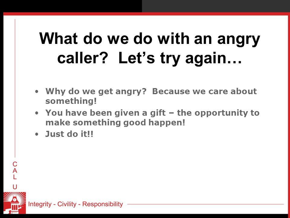 What do we do with an angry caller.Let's try again… Why do we get angry.