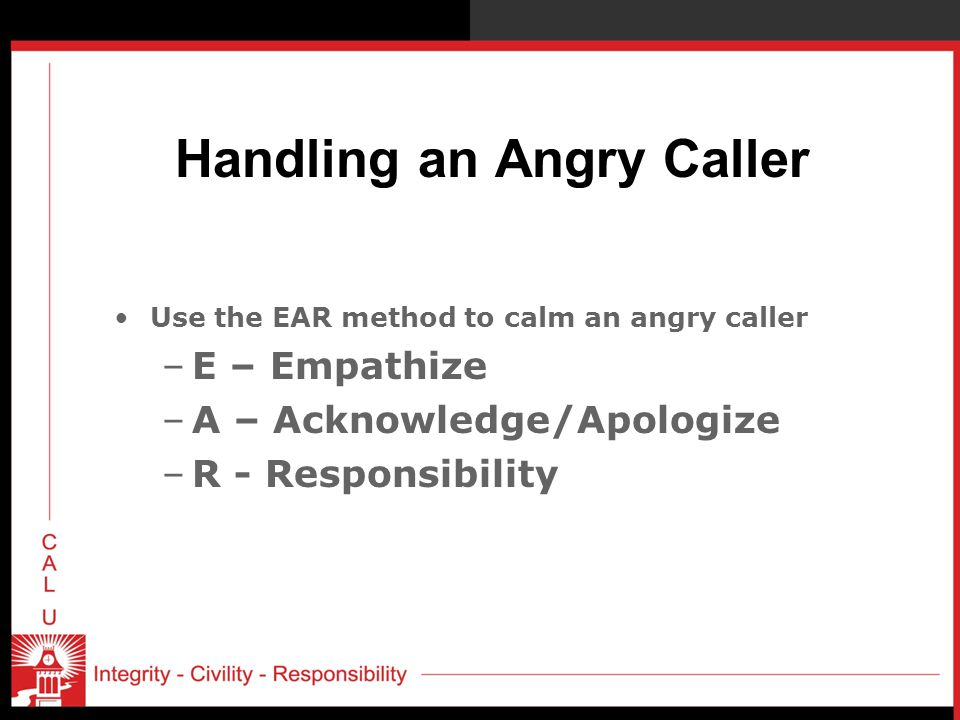 Handling an Angry Caller Use the EAR method to calm an angry caller –E – Empathize –A – Acknowledge/Apologize –R - Responsibility