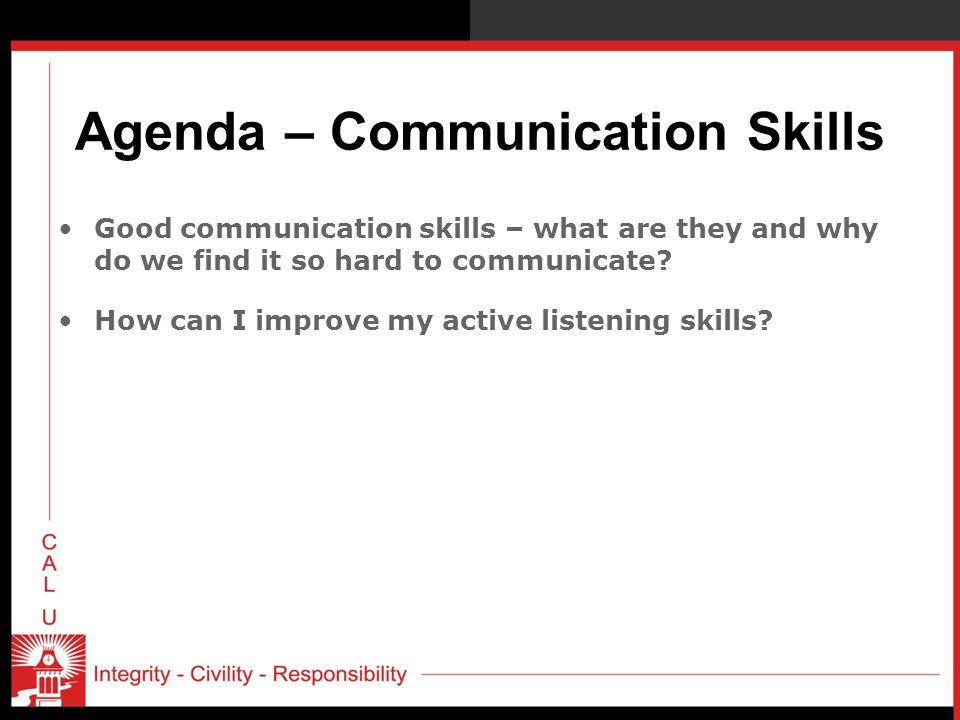 Agenda – Communication Skills Good communication skills – what are they and why do we find it so hard to communicate? How can I improve my active list