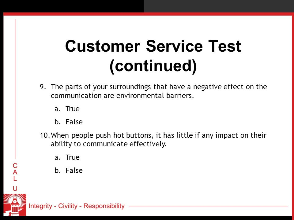 Customer Service Test (continued) 9.The parts of your surroundings that have a negative effect on the communication are environmental barriers. a.True
