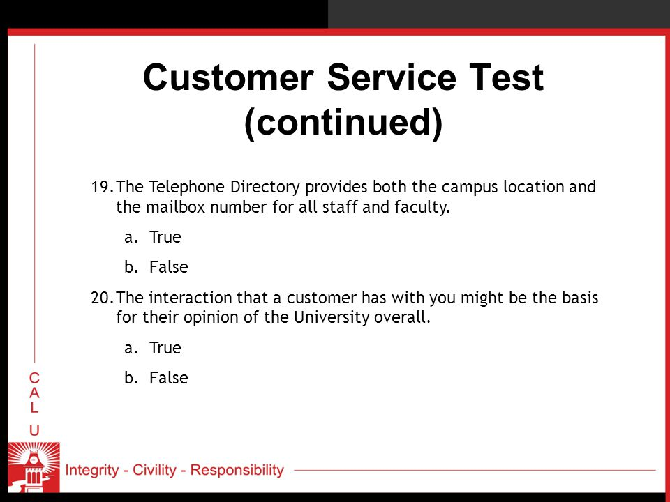 Customer Service Test (continued) 19.The Telephone Directory provides both the campus location and the mailbox number for all staff and faculty. a.Tru