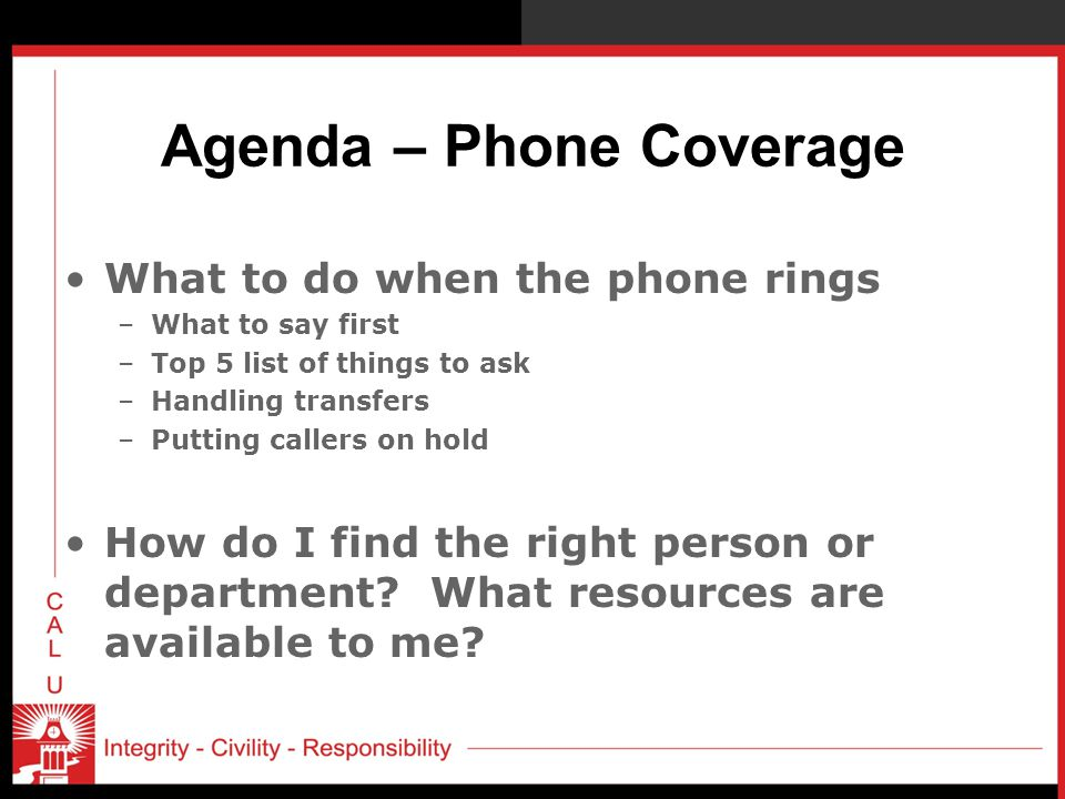 Agenda – Phone Coverage What to do when the phone rings –What to say first –Top 5 list of things to ask –Handling transfers –Putting callers on hold How do I find the right person or department.