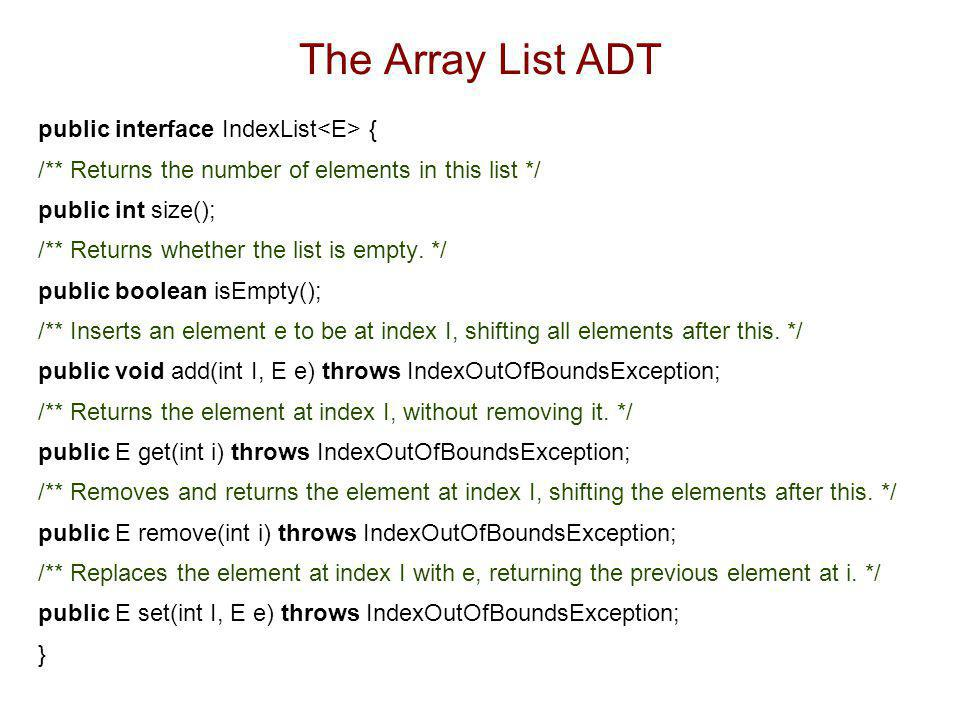 Performance  In the array based implementation  The space used by the data structure is O(n)  size, isEmpty, get and set run in O(1) time  add and remove run in O(n) time  In an add operation, when the array is full, instead of throwing an exception, we could replace the array with a larger one.