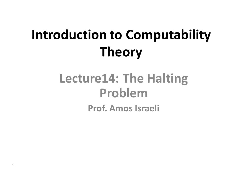 1 Introduction to Computability Theory Lecture14: The Halting Problem Prof. Amos Israeli
