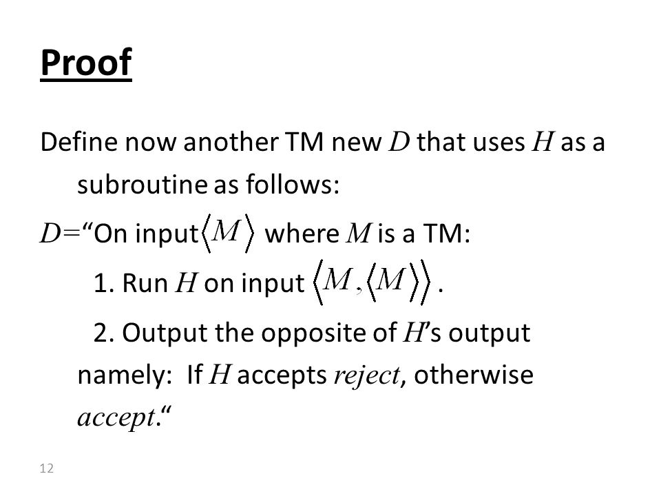 "Define now another TM new D that uses H as a subroutine as follows: D= ""On input where M is a TM: 1. Run H on input. 2. Output the opposite of H 's ou"