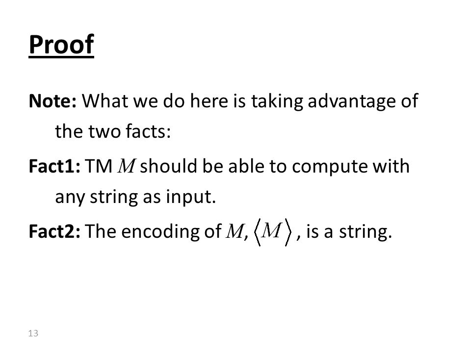 Note: What we do here is taking advantage of the two facts: Fact1: TM M should be able to compute with any string as input. Fact2: The encoding of M,,