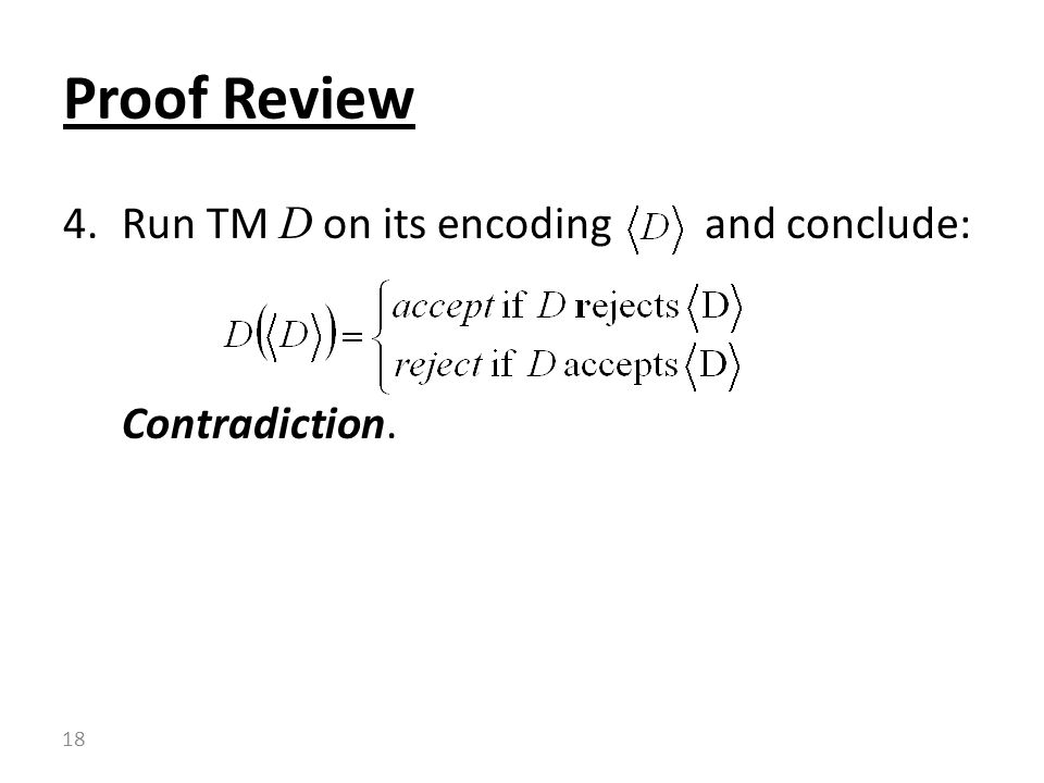 4.Run TM D on its encoding and conclude: Contradiction. Proof Review 18