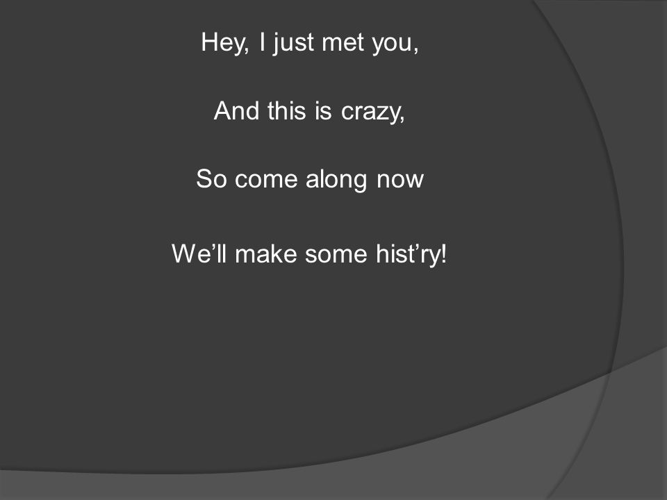 Hey, I just met you, And this is crazy, So come along now We'll make some hist'ry!