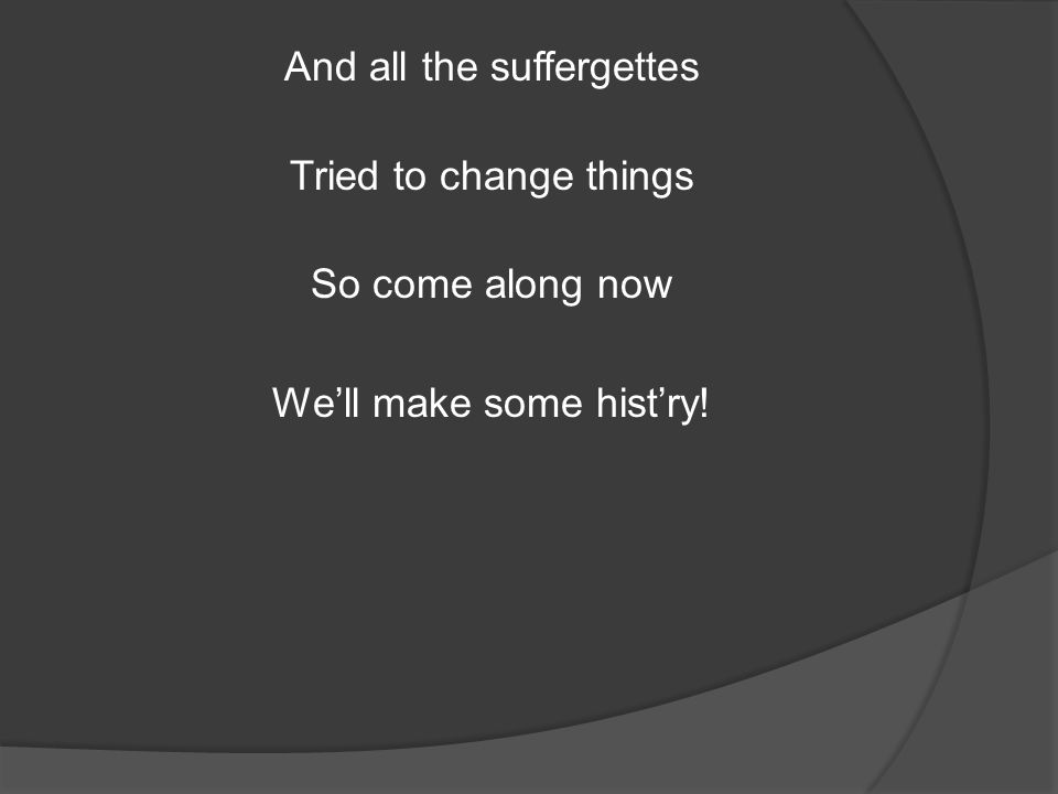 And all the suffergettes Tried to change things So come along now We'll make some hist'ry!