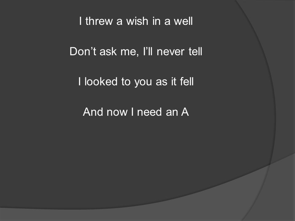 I threw a wish in a well Don't ask me, I'll never tell I looked to you as it fell And now I need an A