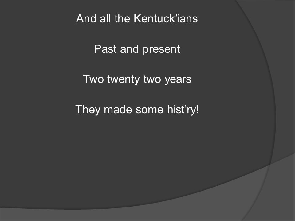 And all the Kentuck'ians Past and present Two twenty two years They made some hist'ry!