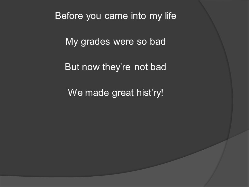 Before you came into my life My grades were so bad But now they're not bad We made great hist'ry!