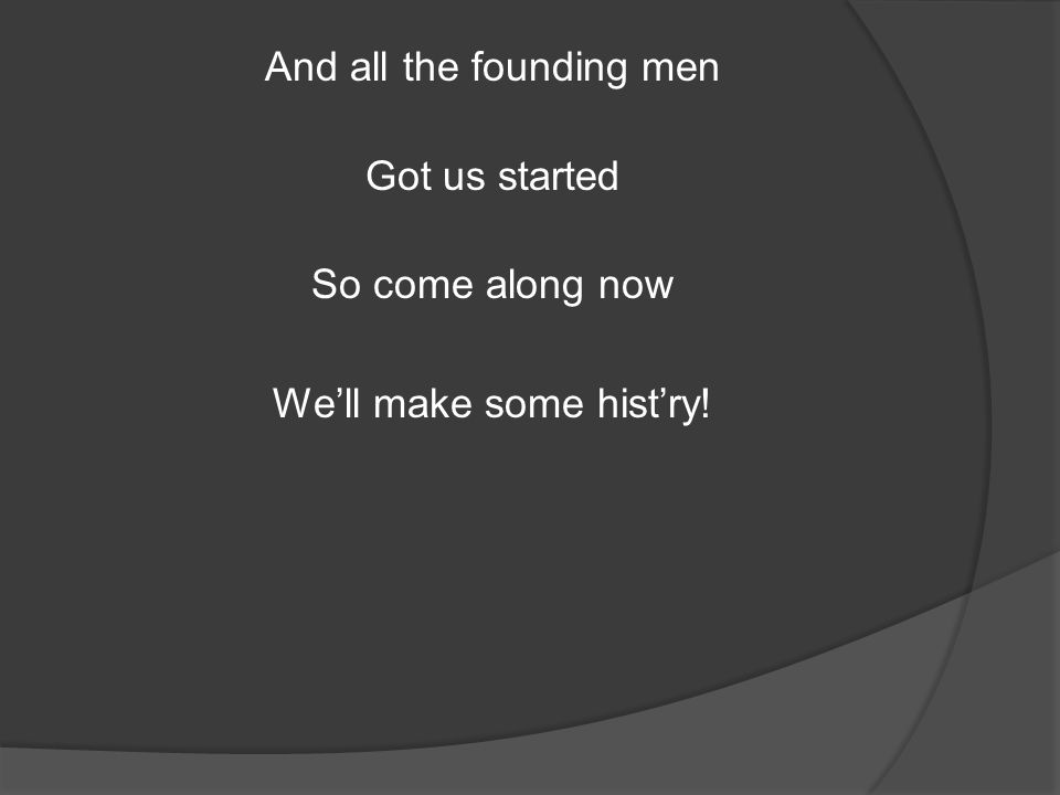 And all the founding men Got us started So come along now We'll make some hist'ry!