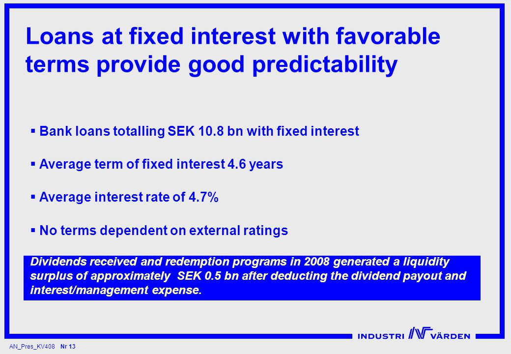 AN_Pres_KV408 Nr 13 Loans at fixed interest with favorable terms provide good predictability  Bank loans totalling SEK 10.8 bn with fixed interest  Average term of fixed interest 4.6 years  Average interest rate of 4.7%  No terms dependent on external ratings Dividends received and redemption programs in 2008 generated a liquidity surplus of approximately SEK 0.5 bn after deducting the dividend payout and interest/management expense.