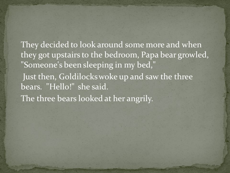 They decided to look around some more and when they got upstairs to the bedroom, Papa bear growled, Someone s been sleeping in my bed, Just then, Goldilocks woke up and saw the three bears.