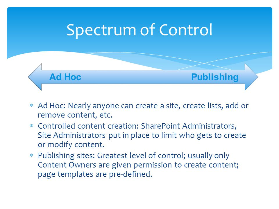  Ad Hoc: Nearly anyone can create a site, create lists, add or remove content, etc.  Controlled content creation: SharePoint Administrators, Site Ad