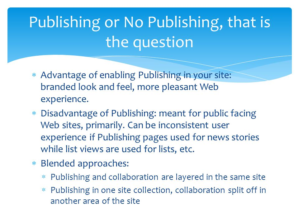  Advantage of enabling Publishing in your site: branded look and feel, more pleasant Web experience.  Disadvantage of Publishing: meant for public f